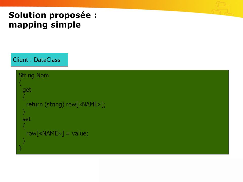 Solution proposée : mapping simple Client : DataClass String Nom { get { return (string) row[«NAME»]; } set { row[«NAME»] = value; }