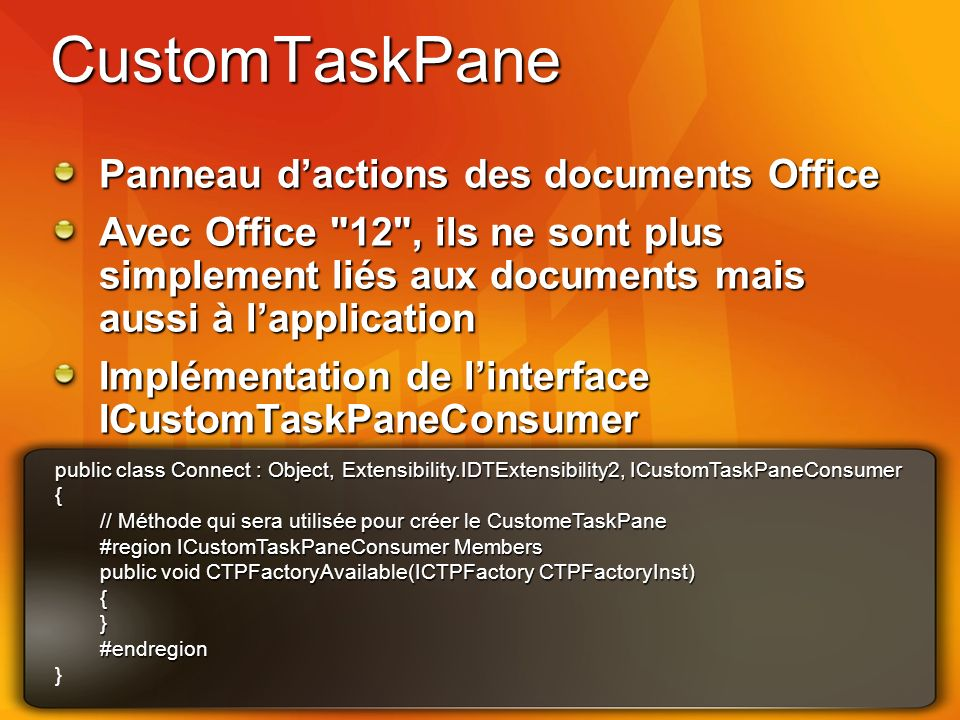 CustomTaskPane Panneau dactions des documents Office Avec Office 12 , ils ne sont plus simplement liés aux documents mais aussi à lapplication Implémentation de linterface ICustomTaskPaneConsumer public class Connect : Object, Extensibility.IDTExtensibility2, ICustomTaskPaneConsumer { // Méthode qui sera utilisée pour créer le CustomeTaskPane #region ICustomTaskPaneConsumer Members public void CTPFactoryAvailable(ICTPFactory CTPFactoryInst) {}#endregion }