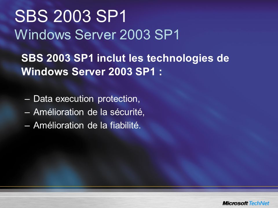 SBS 2003 SP1 Windows Server 2003 SP1 SBS 2003 SP1 inclut les technologies de Windows Server 2003 SP1 : –Data execution protection, –Amélioration de la