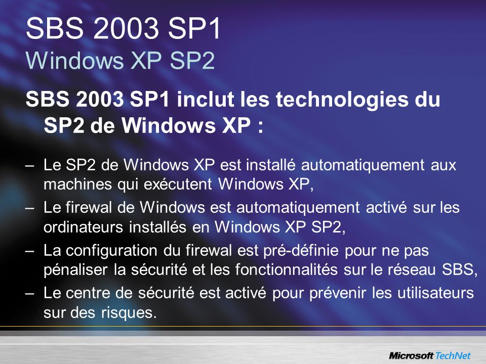 SBS 2003 SP1 Windows XP SP2 SBS 2003 SP1 inclut les technologies du SP2 de Windows XP : –Le SP2 de Windows XP est installé automatiquement aux machine