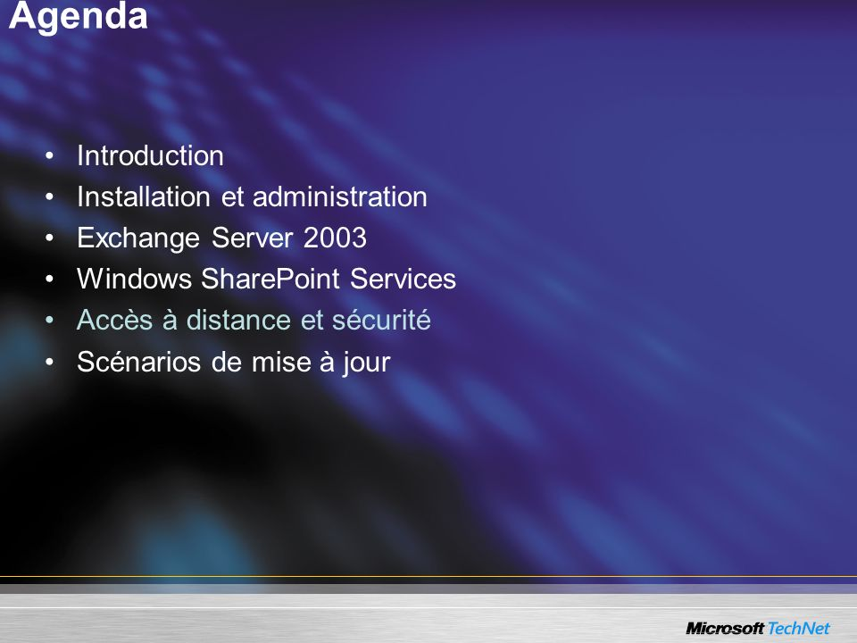 Agenda Introduction Installation et administration Exchange Server 2003 Windows SharePoint Services Accès à distance et sécurité Scénarios de mise à j