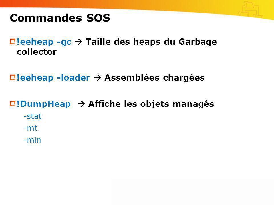 Commandes SOS !eeheap -gc Taille des heaps du Garbage collector !eeheap -loader Assemblées chargées !DumpHeap Affiche les objets managés -stat -mt -mi