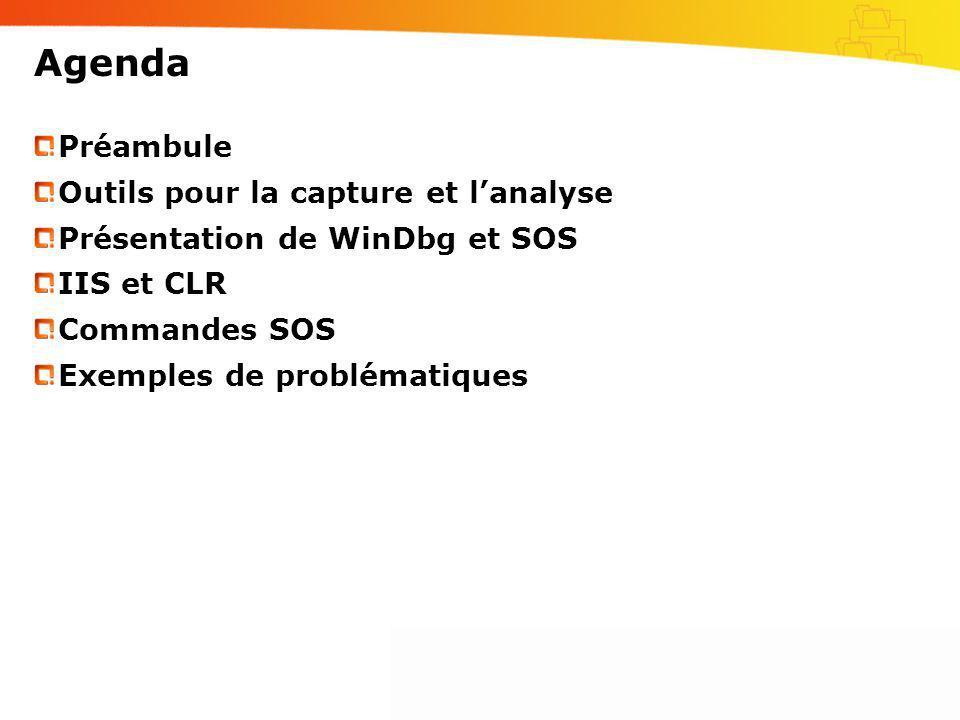 Agenda Préambule Outils pour la capture et lanalyse Présentation de WinDbg et SOS IIS et CLR Commandes SOS Exemples de problématiques