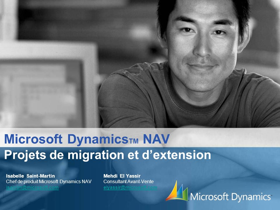Microsoft Dynamics TM NAV Isabelle Saint-Martin Mehdi El Yassir Chef de produit Microsoft Dynamics NAV Consultant Avant-Vente isaintm@microsoft.com elyassir@microsoft.com isaintm@microsoft.comelyassir@microsoft.com Projets de migration et dextension