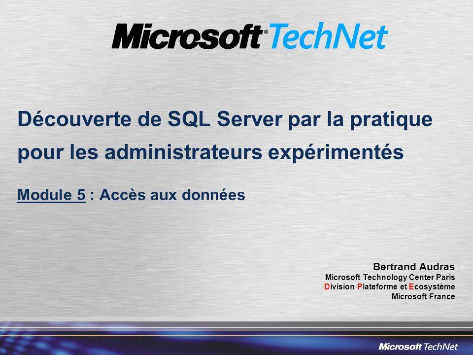 Découverte de SQL Server par la pratique pour les administrateurs expérimentés Module 5 : Accès aux données Bertrand Audras Microsoft Technology Center Paris Division Plateforme et Ecosystème Microsoft France