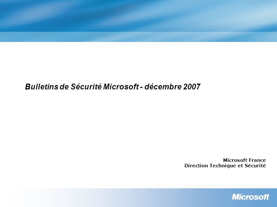 Bulletins de Sécurité Microsoft - décembre 2007 Microsoft France Direction Technique et Sécurité