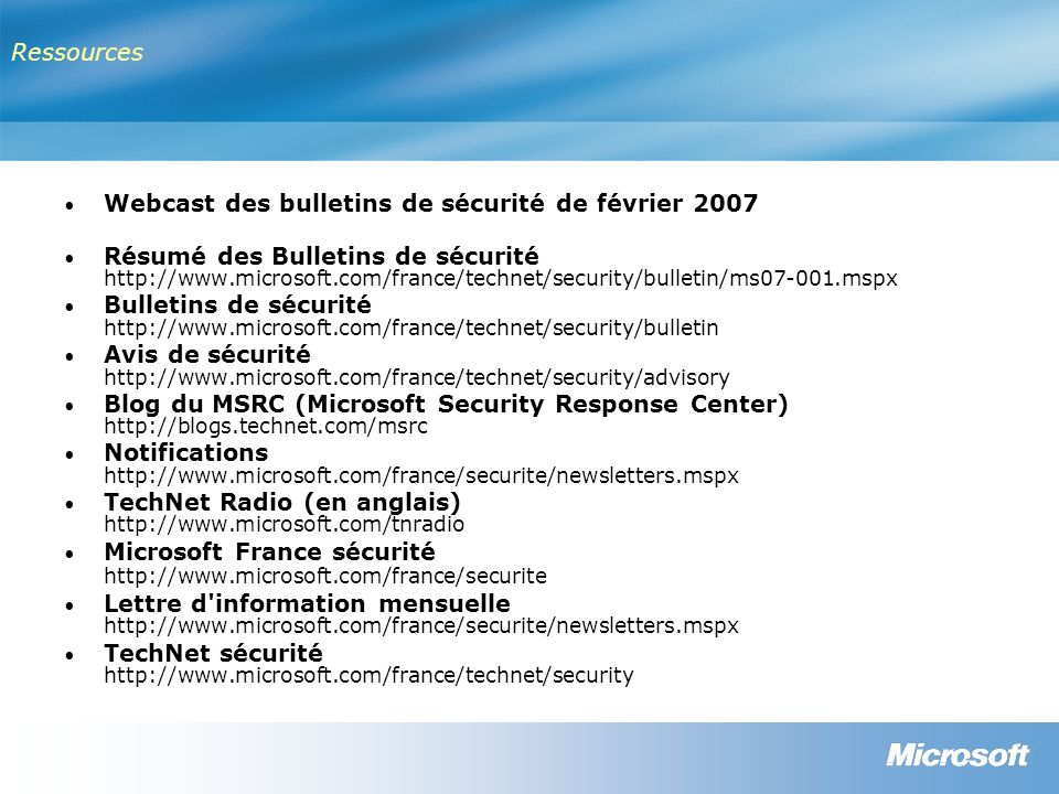 Ressources Webcast des bulletins de sécurité de février 2007 Résumé des Bulletins de sécurité http://www.microsoft.com/france/technet/security/bulletin/ms07-001.mspx Bulletins de sécurité http://www.microsoft.com/france/technet/security/bulletin Avis de sécurité http://www.microsoft.com/france/technet/security/advisory Blog du MSRC (Microsoft Security Response Center) http://blogs.technet.com/msrc Notifications http://www.microsoft.com/france/securite/newsletters.mspx TechNet Radio (en anglais) http://www.microsoft.com/tnradio Microsoft France sécurité http://www.microsoft.com/france/securite Lettre d information mensuelle http://www.microsoft.com/france/securite/newsletters.mspx TechNet sécurité http://www.microsoft.com/france/technet/security