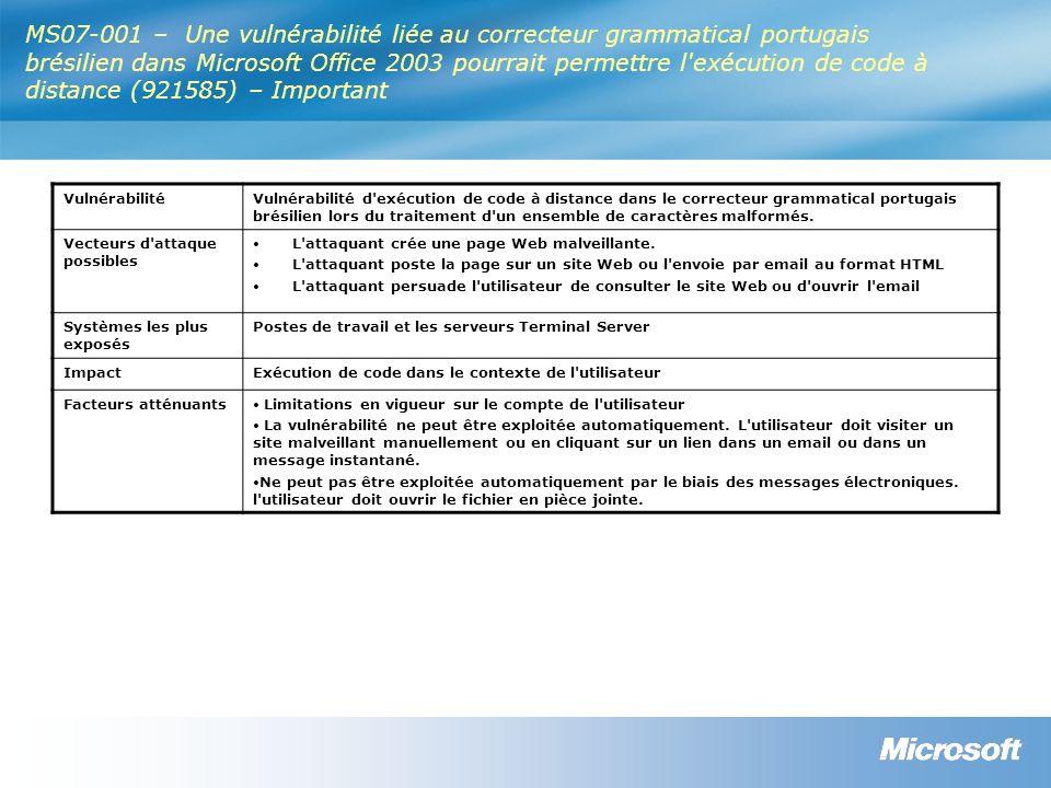 MS07-001 – Une vulnérabilité liée au correcteur grammatical portugais brésilien dans Microsoft Office 2003 pourrait permettre l exécution de code à distance (921585) – Important VulnérabilitéVulnérabilité d exécution de code à distance dans le correcteur grammatical portugais brésilien lors du traitement d un ensemble de caractères malformés.