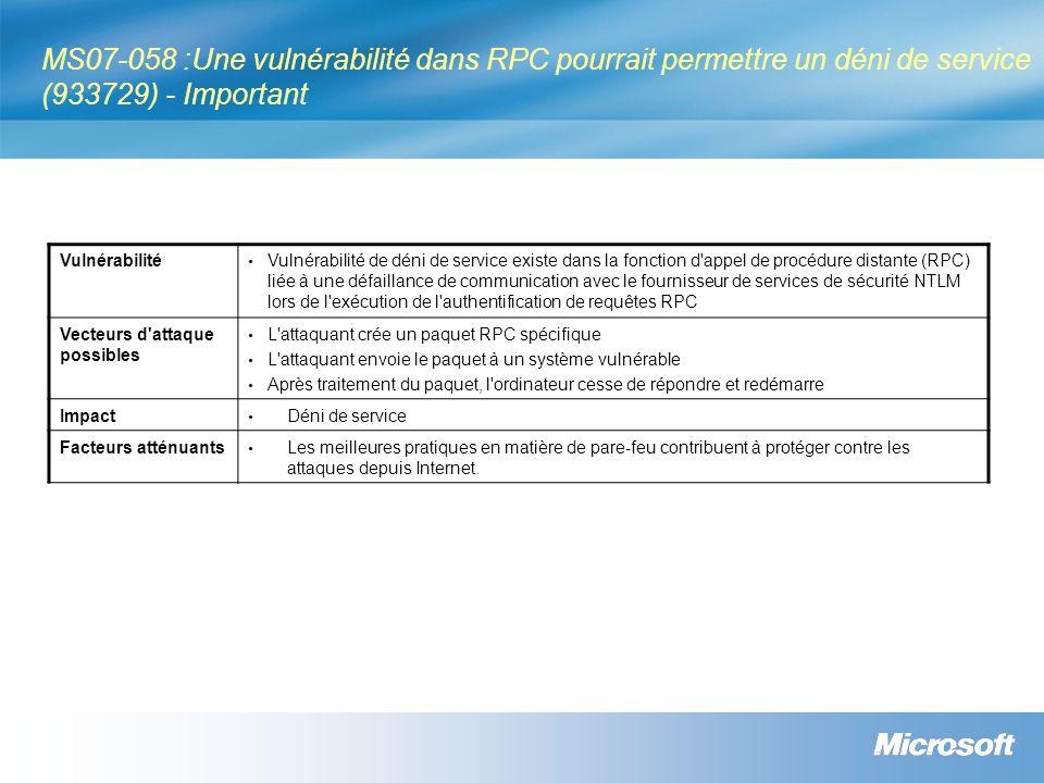 MS07-058 :Une vulnérabilité dans RPC pourrait permettre un déni de service (933729) - Important Vulnérabilité Vulnérabilité de déni de service existe dans la fonction d appel de procédure distante (RPC) liée à une défaillance de communication avec le fournisseur de services de sécurité NTLM lors de l exécution de l authentification de requêtes RPC Vecteurs d attaque possibles L attaquant crée un paquet RPC spécifique L attaquant envoie le paquet à un système vulnérable Après traitement du paquet, l ordinateur cesse de répondre et redémarre Impact Déni de service Facteurs atténuants Les meilleures pratiques en matière de pare-feu contribuent à protéger contre les attaques depuis Internet.