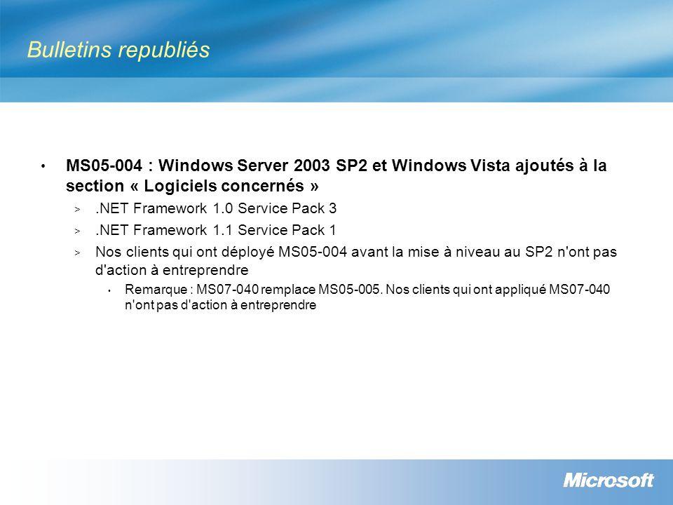 Bulletins republiés MS05-004 : Windows Server 2003 SP2 et Windows Vista ajoutés à la section « Logiciels concernés » >.NET Framework 1.0 Service Pack 3 >.NET Framework 1.1 Service Pack 1 > Nos clients qui ont déployé MS05-004 avant la mise à niveau au SP2 n ont pas d action à entreprendre Remarque : MS07-040 remplace MS05-005.
