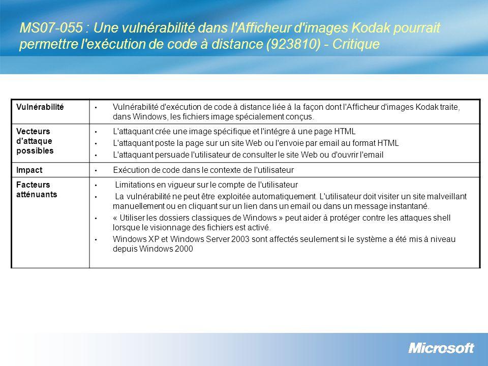 MS07-055 : Une vulnérabilité dans l Afficheur d images Kodak pourrait permettre l exécution de code à distance (923810) - Critique Vulnérabilité Vulnérabilité d exécution de code à distance liée à la façon dont l Afficheur d images Kodak traite, dans Windows, les fichiers image spécialement conçus.