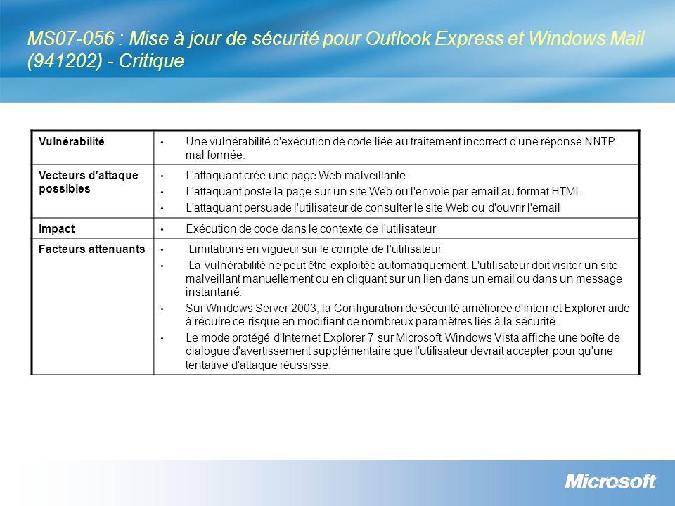 MS07-056 : Mise à jour de sécurité pour Outlook Express et Windows Mail (941202) - Critique Vulnérabilité Une vulnérabilité d exécution de code liée au traitement incorrect d une réponse NNTP mal formée.