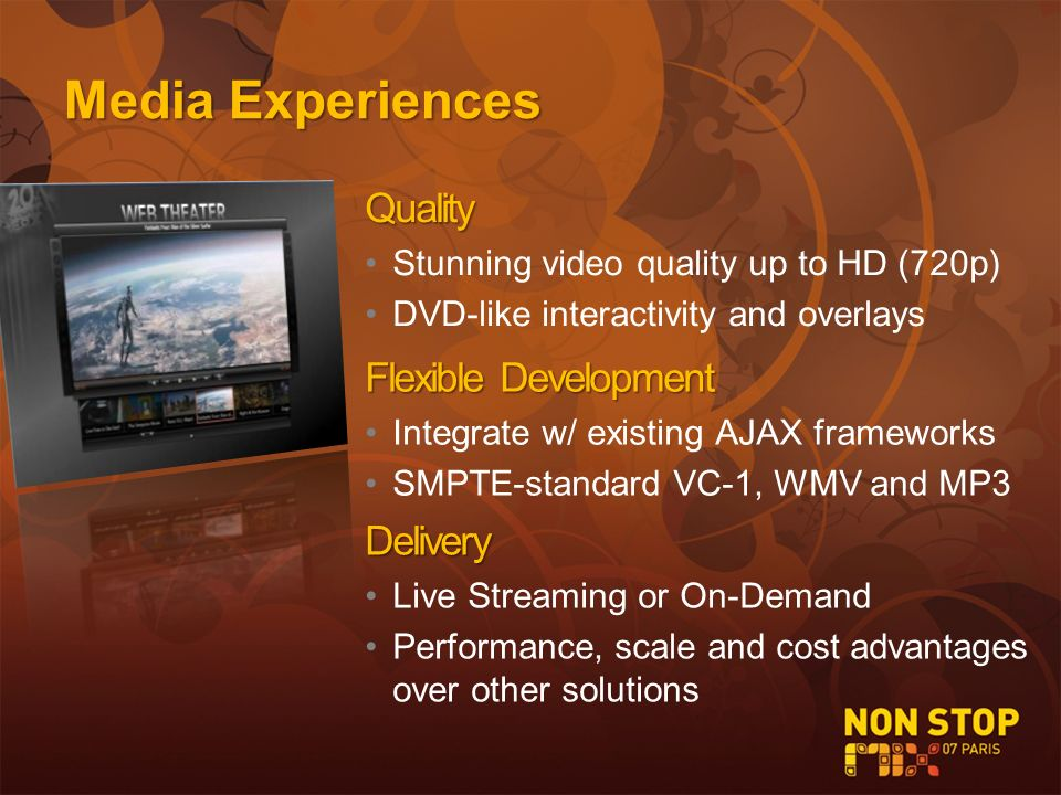 Quality Stunning video quality up to HD (720p) DVD-like interactivity and overlays FlexibleDevelopment Flexible Development Integrate w/ existing AJAX frameworks SMPTE-standard VC-1, WMV and MP3 Delivery Live Streaming or On-Demand Performance, scale and cost advantages over other solutions