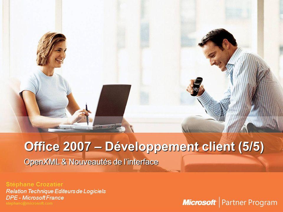 Office 2007 – Développement client (5/5) OpenXML & Nouveautés de linterface Stéphane Crozatier Relation Technique Editeurs de Logiciels DPE - Microsoft France stephanc@microsoft.com