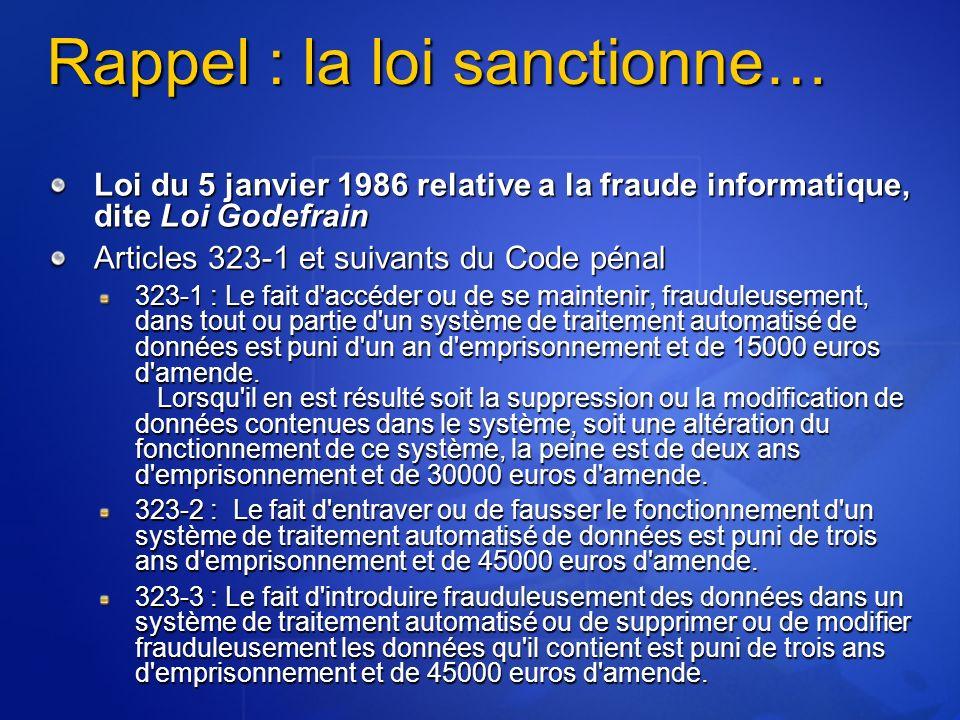 Rappel : la loi sanctionne… Loi du 5 janvier 1986 relative a la fraude informatique, dite Loi Godefrain Articles 323-1 et suivants du Code pénal 323-1