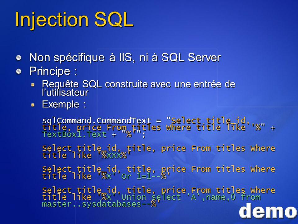 Injection SQL Non spécifique à IIS, ni à SQL Server Principe : Requête SQL construite avec une entrée de lutilisateur Exemple : sqlCommand.CommandText