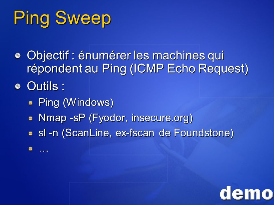 Ping Sweep Objectif : énumérer les machines qui répondent au Ping (ICMP Echo Request) Outils : Ping (Windows) Nmap -sP (Fyodor, insecure.org) sl -n (S