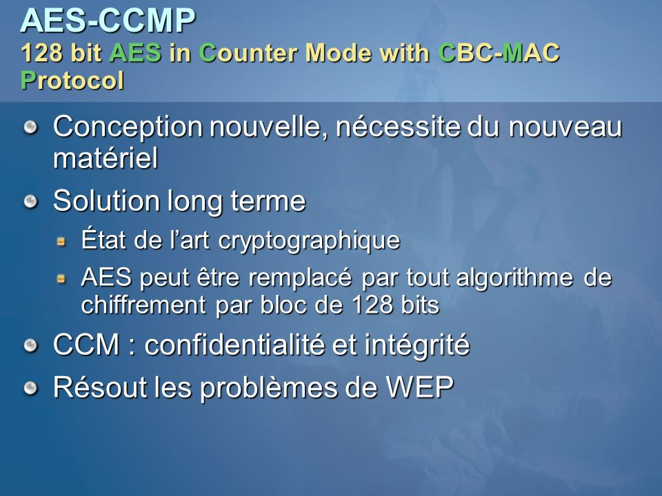 AES-CCMP 128 bit AES in Counter Mode with CBC-MAC Protocol Conception nouvelle, nécessite du nouveau matériel Solution long terme État de lart cryptog