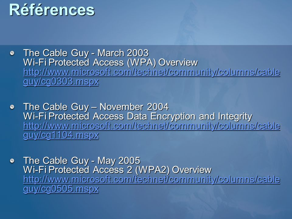 Références The Cable Guy - March 2003 Wi-Fi Protected Access (WPA) Overview http://www.microsoft.com/technet/community/columns/cable guy/cg0303.mspx h