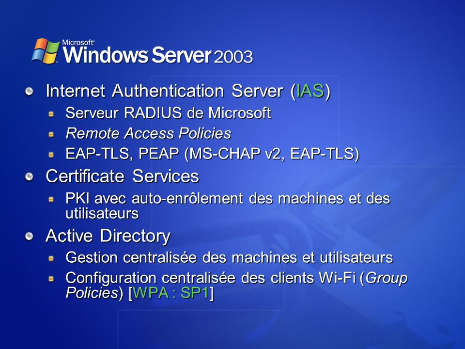 Internet Authentication Server (IAS) Serveur RADIUS de Microsoft Remote Access Policies EAP-TLS, PEAP (MS-CHAP v2, EAP-TLS) Certificate Services PKI a