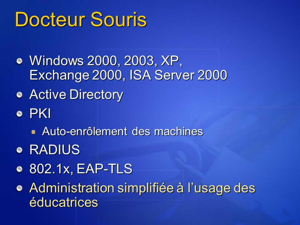 Docteur Souris Windows 2000, 2003, XP, Exchange 2000, ISA Server 2000 Active Directory PKI Auto-enrôlement des machines RADIUS 802.1x, EAP-TLS Adminis