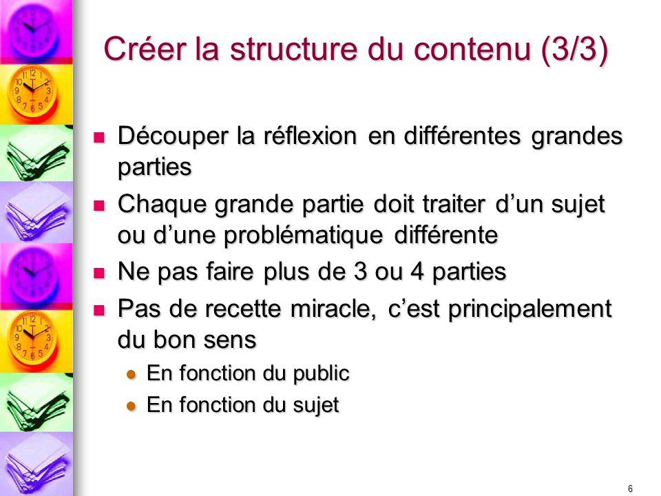 6 Créer la structure du contenu (3/3) Découper la réflexion en différentes grandes parties Découper la réflexion en différentes grandes parties Chaque