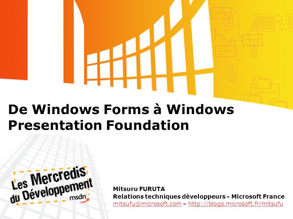 De Windows Forms à Windows Presentation Foundation Mitsuru FURUTA Relations techniques développeurs - Microsoft France mitsufu@microsoft.commitsufu@mi