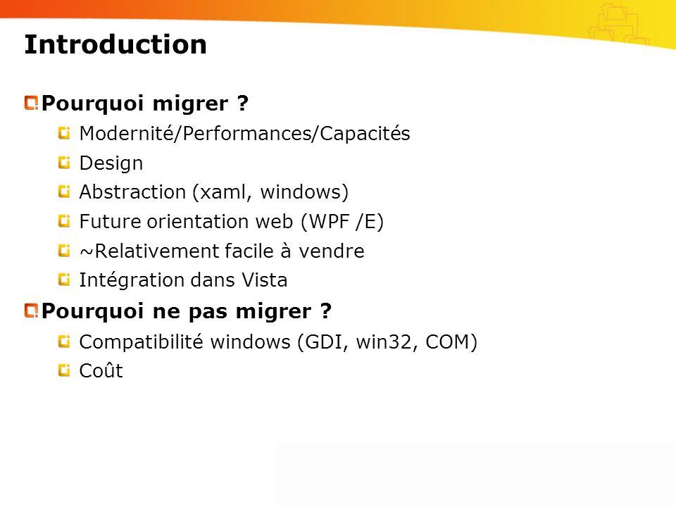 Introduction Pourquoi migrer ? Modernité/Performances/Capacités Design Abstraction (xaml, windows) Future orientation web (WPF /E) ~Relativement facil