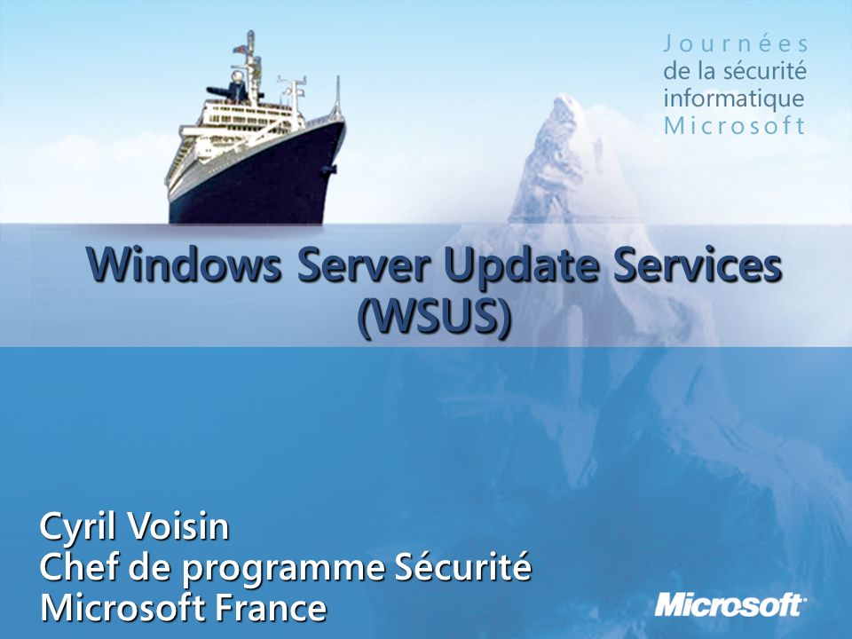 Windows Server Update Services (WSUS) Cyril Voisin Chef de programme Sécurité Microsoft France