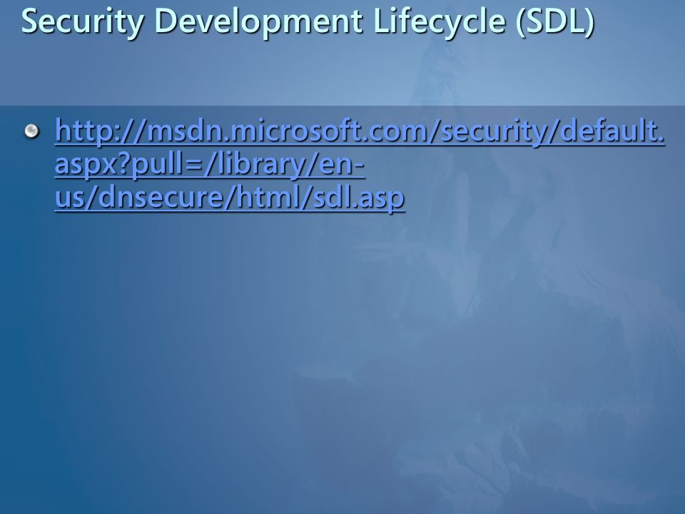 Security Development Lifecycle (SDL) http://msdn.microsoft.com/security/default. aspx?pull=/library/en- us/dnsecure/html/sdl.asp http://msdn.microsoft