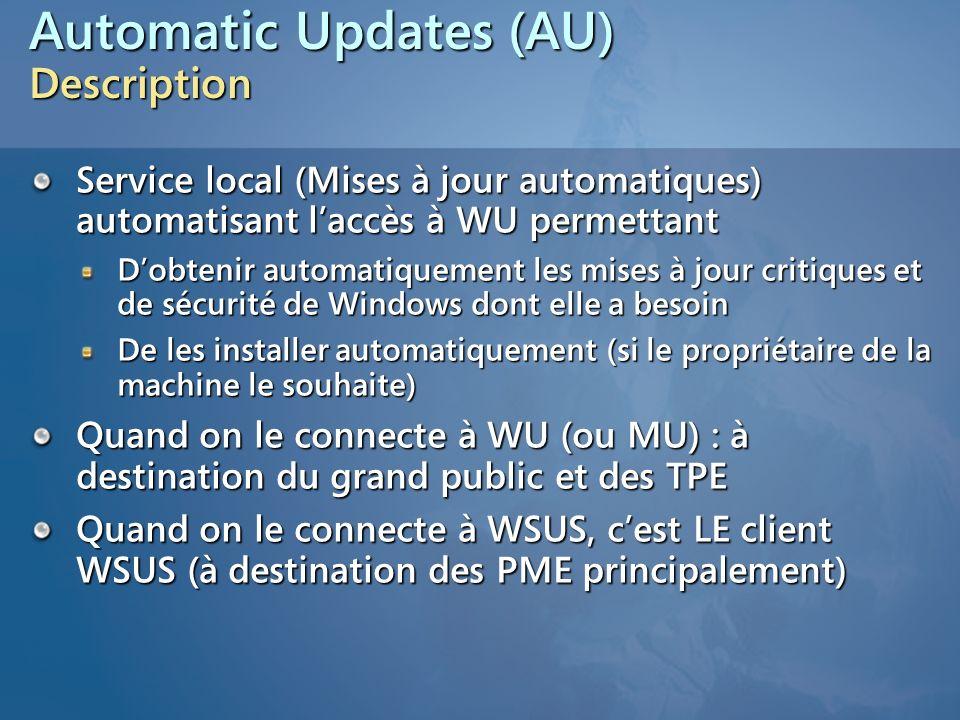 Client Mises à jour automatiques (AutoUpdate) Principe : se connecte à Windows Update, Microsoft Update ou un serveur WSUS pour maintenir la machine à jour Mode pull Disponible pour Windows Server 2003 Windows 2000 SP3 Windows XP SP1