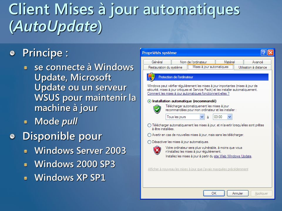 Ladministrateur souscrit à certaines catégories de mises à jourLe serveur télécharge les mises à jour depuis Microsoft UpdateLes clients senregistrent auprès du serveur Ladministrateur met les clients dans différents groupes cibles Ladministrateur approuve les mises à jour Les clients installent les mises à jour approuvées par ladministrateur Microsoft Update (utilise WSUS) Serveur WSUS Postes de travail (clients WSUS) Groupe cible 1 Serveurs (clients WSUS) Groupe cible 2 Administrateur WSUS Aperçu de la solution WSUS