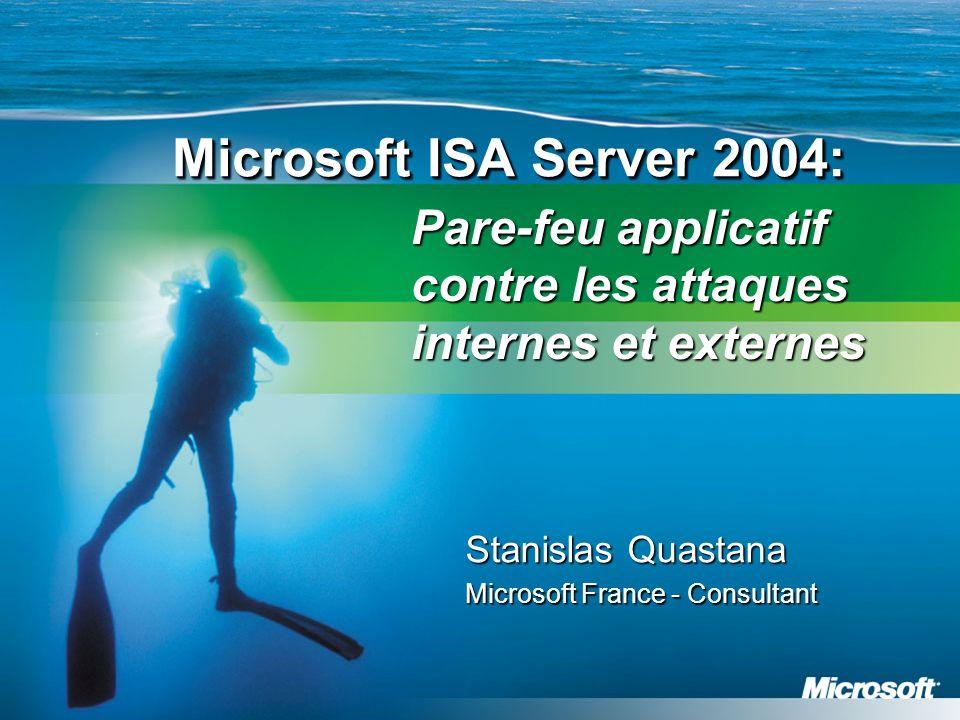 Microsoft ISA Server 2004: Stanislas Quastana Microsoft France - Consultant Pare-feu applicatif contre les attaques internes et externes