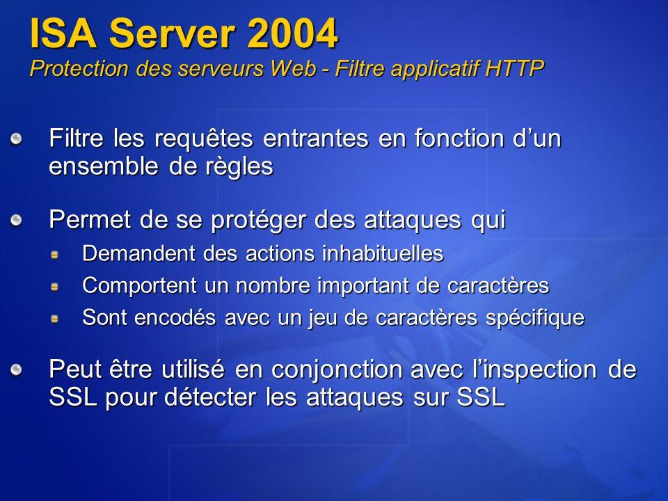 ISA Server 2004 Protection des serveurs Web - Filtre applicatif HTTP Filtre les requêtes entrantes en fonction dun ensemble de règles Permet de se pro
