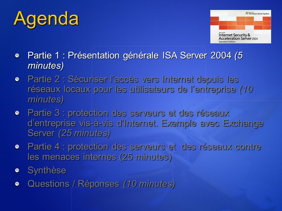 Agenda Partie 1 : Présentation générale ISA Server 2004 (5 minutes) Partie 2 : Sécuriser laccès vers Internet depuis les réseaux locaux pour les utili