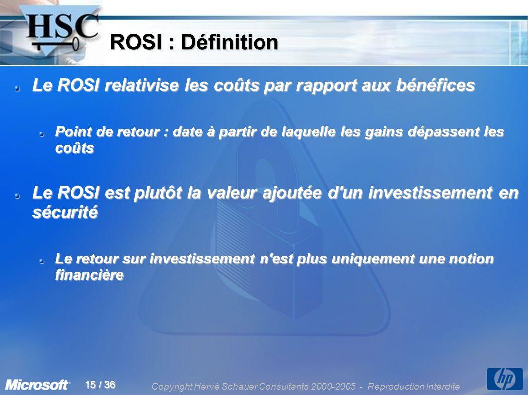 Copyright Hervé Schauer Consultants 2000-2005 - Reproduction Interdite 15 / 36 ROSI : Définition ROSI : Définition Le ROSI relativise les coûts par rapport aux bénéfices Point de retour : date à partir de laquelle les gains dépassent les coûts Le ROSI est plutôt la valeur ajoutée d un investissement en sécurité Le retour sur investissement n est plus uniquement une notion financière