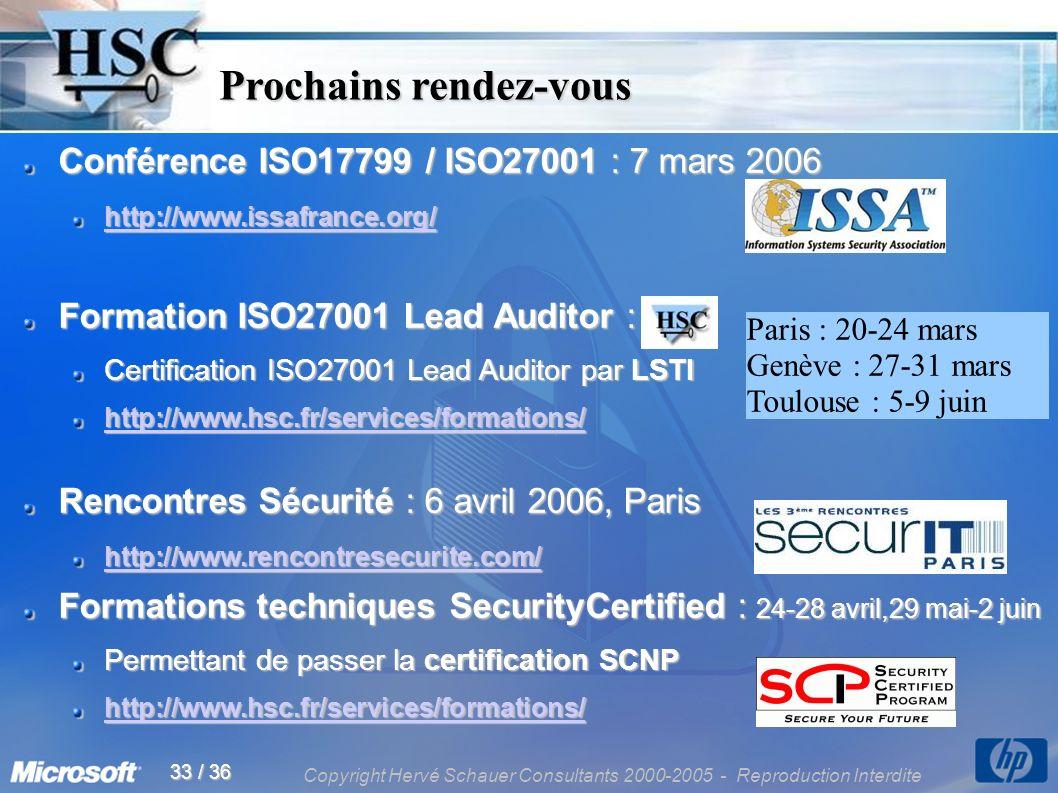 Copyright Hervé Schauer Consultants 2000-2005 - Reproduction Interdite 33 / 36 Prochains rendez-vous Prochains rendez-vous Conférence ISO17799 / ISO27