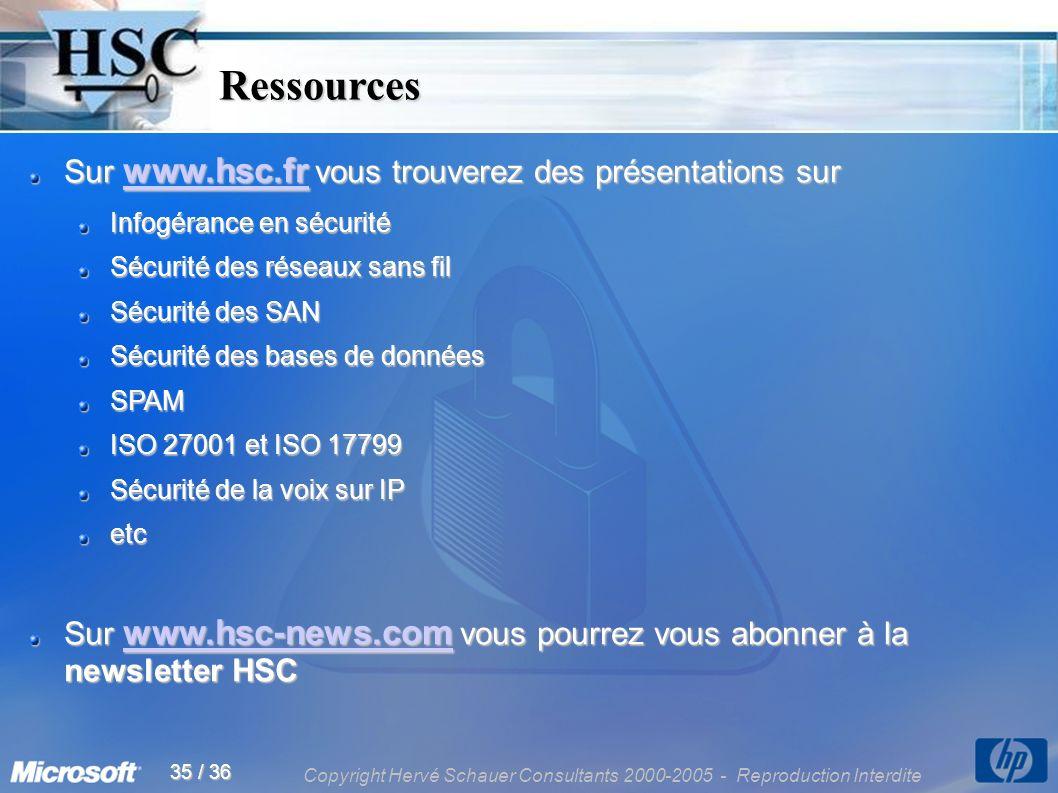 Copyright Hervé Schauer Consultants 2000-2005 - Reproduction Interdite 35 / 36 Ressources Ressources Sur www.hsc.fr vous trouverez des présentations sur www.hsc.fr Infogérance en sécurité Sécurité des réseaux sans fil Sécurité des SAN Sécurité des bases de données SPAM ISO 27001 et ISO 17799 Sécurité de la voix sur IP etc Sur www.hsc-news.com vous pourrez vous abonner à la newsletter HSC www.hsc-news.com