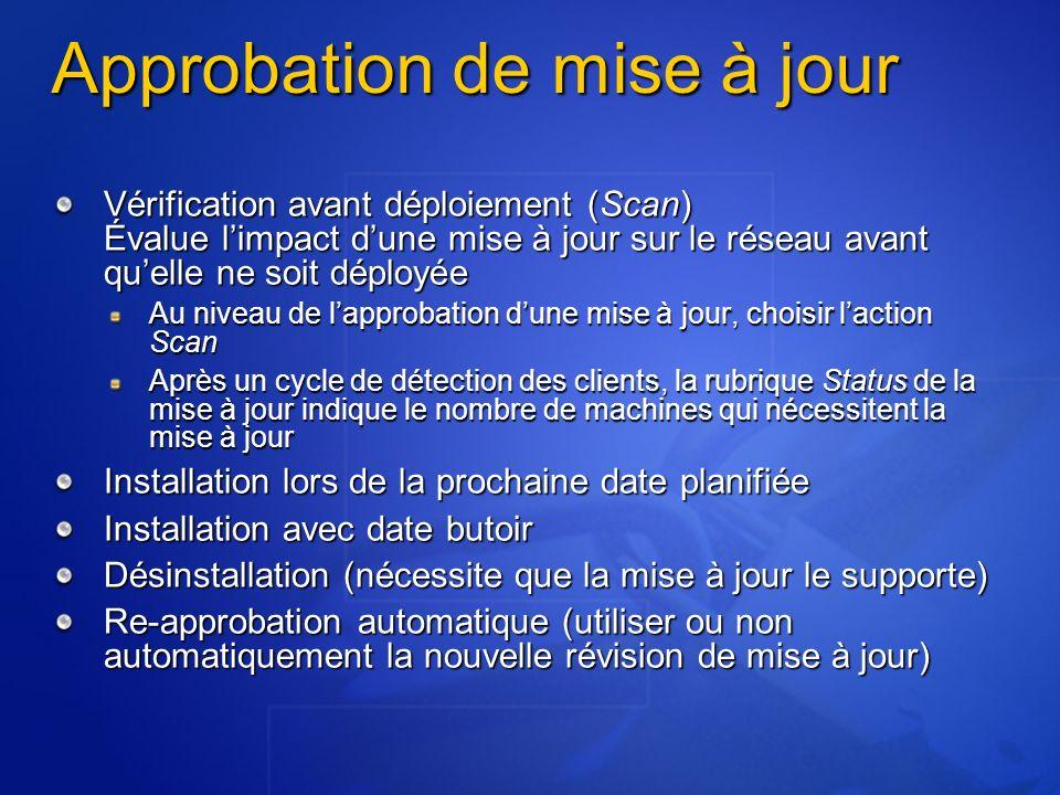 Approbation de mise à jour Vérification avant déploiement (Scan) Évalue limpact dune mise à jour sur le réseau avant quelle ne soit déployée Au niveau de lapprobation dune mise à jour, choisir laction Scan Après un cycle de détection des clients, la rubrique Status de la mise à jour indique le nombre de machines qui nécessitent la mise à jour Installation lors de la prochaine date planifiée Installation avec date butoir Désinstallation (nécessite que la mise à jour le supporte) Re-approbation automatique (utiliser ou non automatiquement la nouvelle révision de mise à jour)