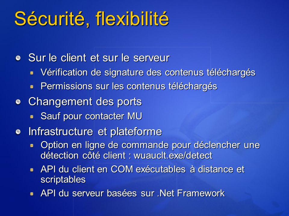 Sécurité, flexibilité Sur le client et sur le serveur Vérification de signature des contenus téléchargés Permissions sur les contenus téléchargés Changement des ports Sauf pour contacter MU Infrastructure et plateforme Option en ligne de commande pour déclencher une détection côté client : wuauclt.exe/detect API du client en COM exécutables à distance et scriptables API du serveur basées sur.Net Framework