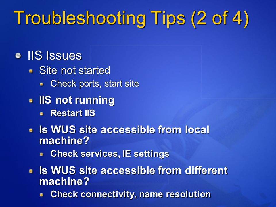 Troubleshooting Tips (2 of 4) IIS Issues Site not started Check ports, start site IIS not running Restart IIS Is WUS site accessible from local machine.