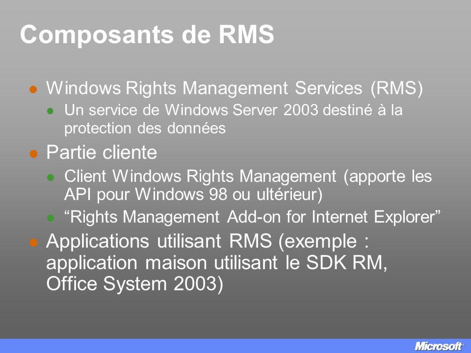 Composants de RMS Windows Rights Management Services (RMS) Un service de Windows Server 2003 destiné à la protection des données Partie cliente Client