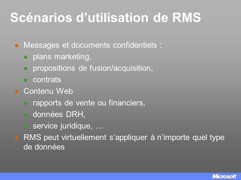Composants de RMS Windows Rights Management Services (RMS) Un service de Windows Server 2003 destiné à la protection des données Partie cliente Client Windows Rights Management (apporte les API pour Windows 98 ou ultérieur) Rights Management Add-on for Internet Explorer Applications utilisant RMS (exemple : application maison utilisant le SDK RM, Office System 2003)