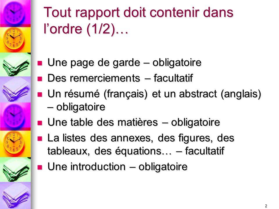 2 Tout rapport doit contenir dans lordre (1/2)… Une page de garde – obligatoire Une page de garde – obligatoire Des remerciements – facultatif Des rem