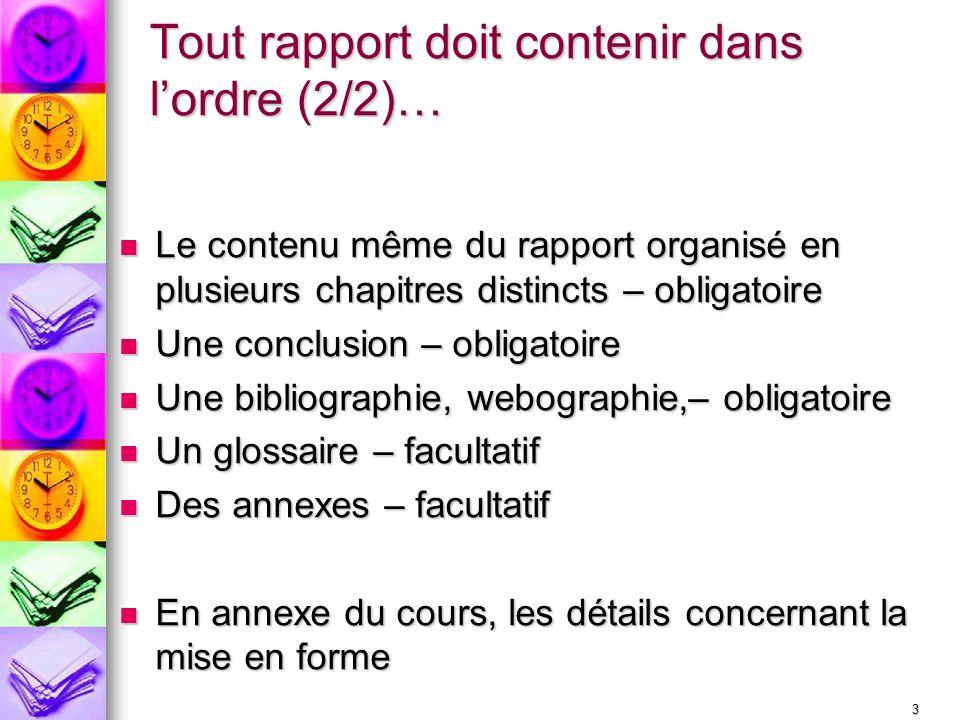 3 Tout rapport doit contenir dans lordre (2/2)… Le contenu même du rapport organisé en plusieurs chapitres distincts – obligatoire Le contenu même du