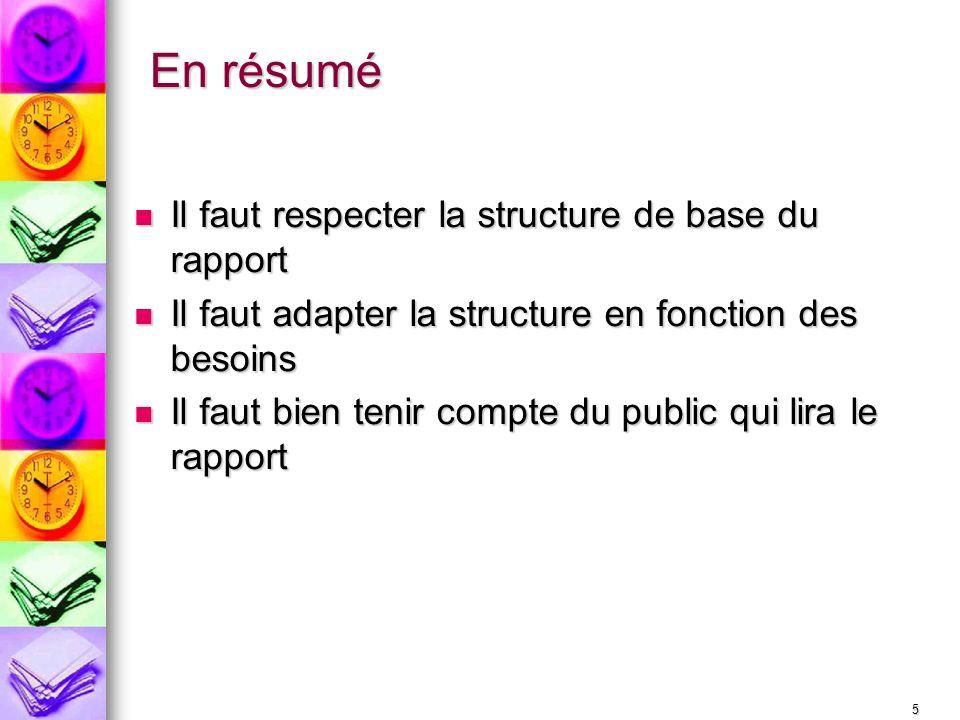 5 En résumé Il faut respecter la structure de base du rapport Il faut respecter la structure de base du rapport Il faut adapter la structure en foncti