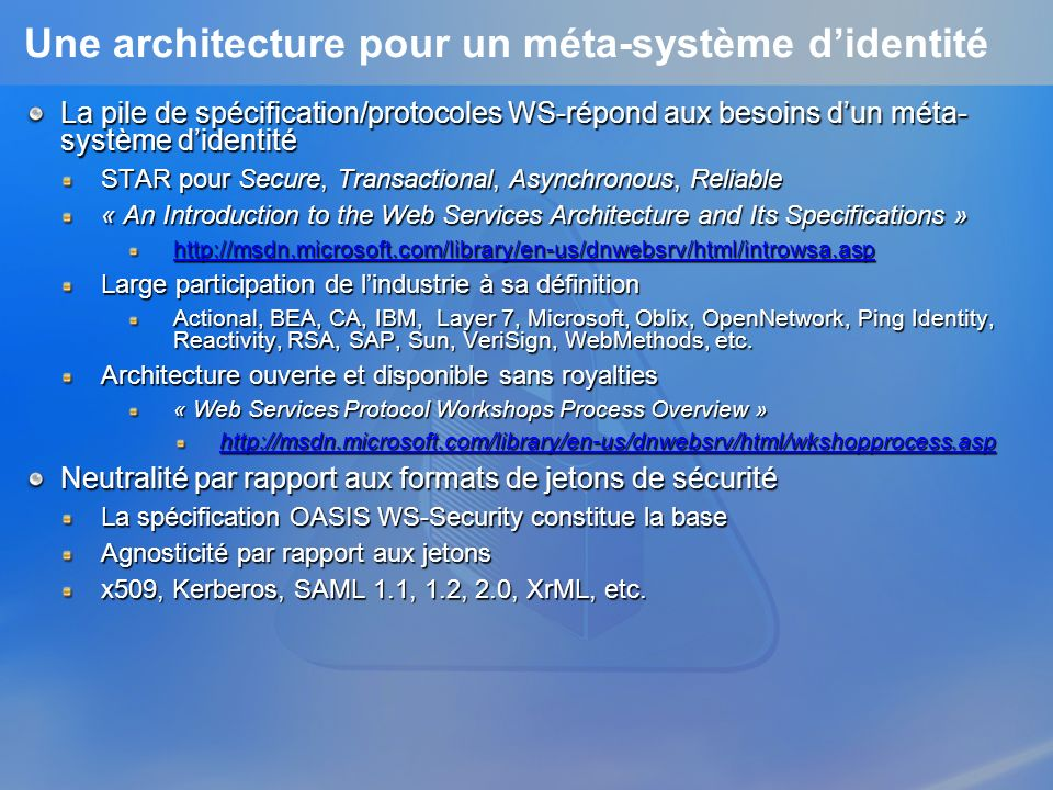 Une architecture pour un méta-système didentité La pile de spécification/protocoles WS-répond aux besoins dun méta- système didentité STAR pour Secure, Transactional, Asynchronous, Reliable « An Introduction to the Web Services Architecture and Its Specifications » http://msdn.microsoft.com/library/en-us/dnwebsrv/html/introwsa.asp Large participation de lindustrie à sa définition Actional, BEA, CA, IBM, Layer 7, Microsoft, Oblix, OpenNetwork, Ping Identity, Reactivity, RSA, SAP, Sun, VeriSign, WebMethods, etc.