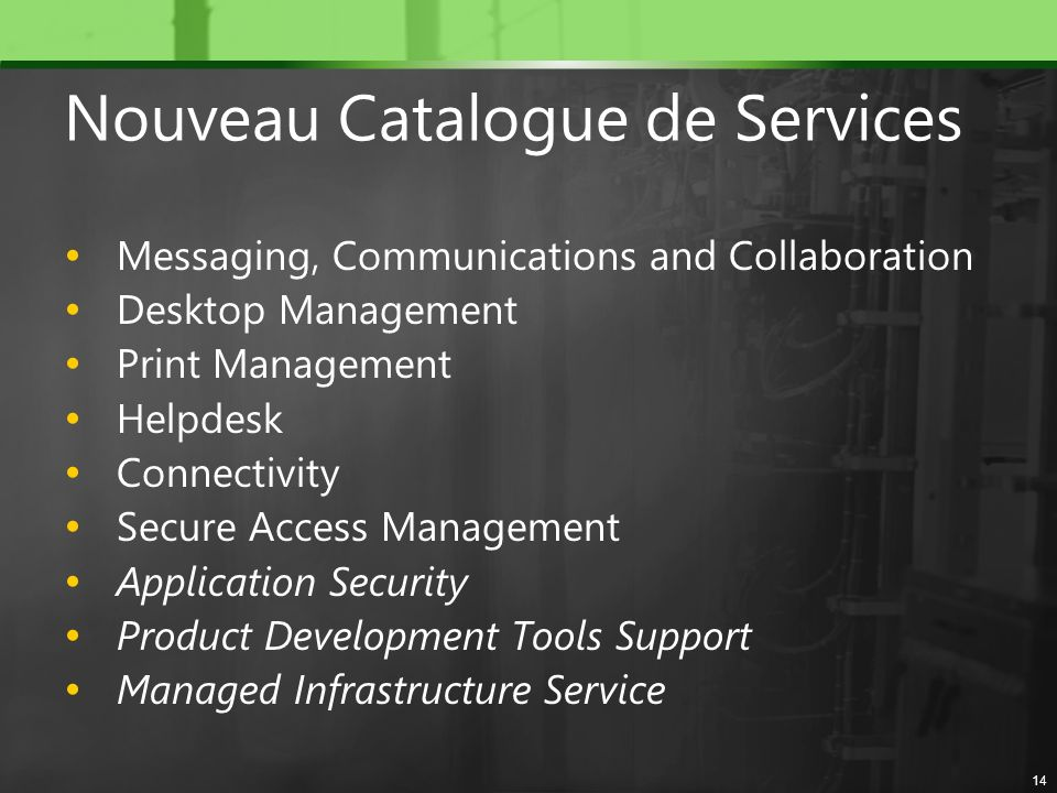 Nouveau Catalogue de Services Messaging, Communications and Collaboration Desktop Management Print Management Helpdesk Connectivity Secure Access Mana