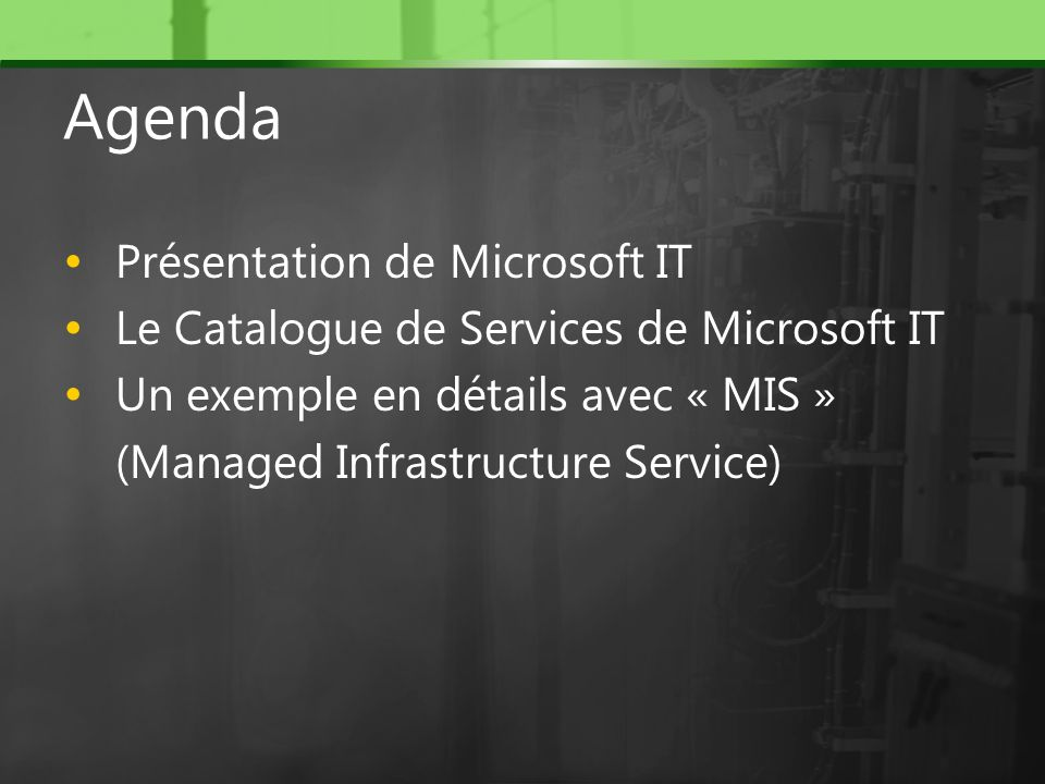 Agenda Présentation de Microsoft IT Le Catalogue de Services de Microsoft IT Un exemple en détails avec « MIS » (Managed Infrastructure Service)