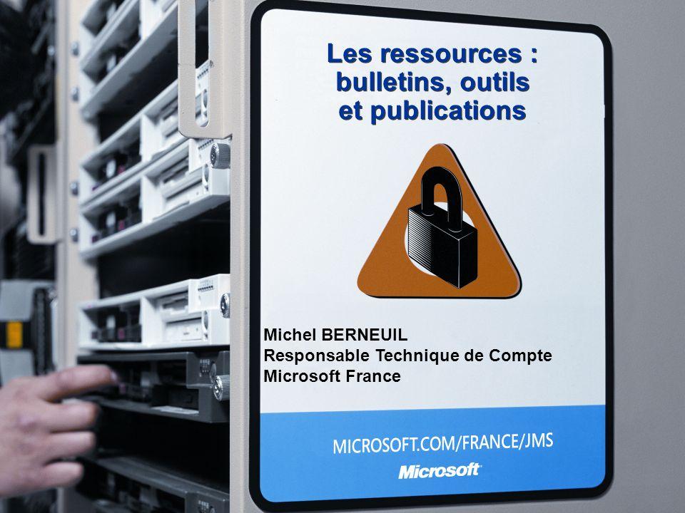 Les ressources : bulletins, outils et publications Michel BERNEUIL Responsable Technique de Compte Microsoft France